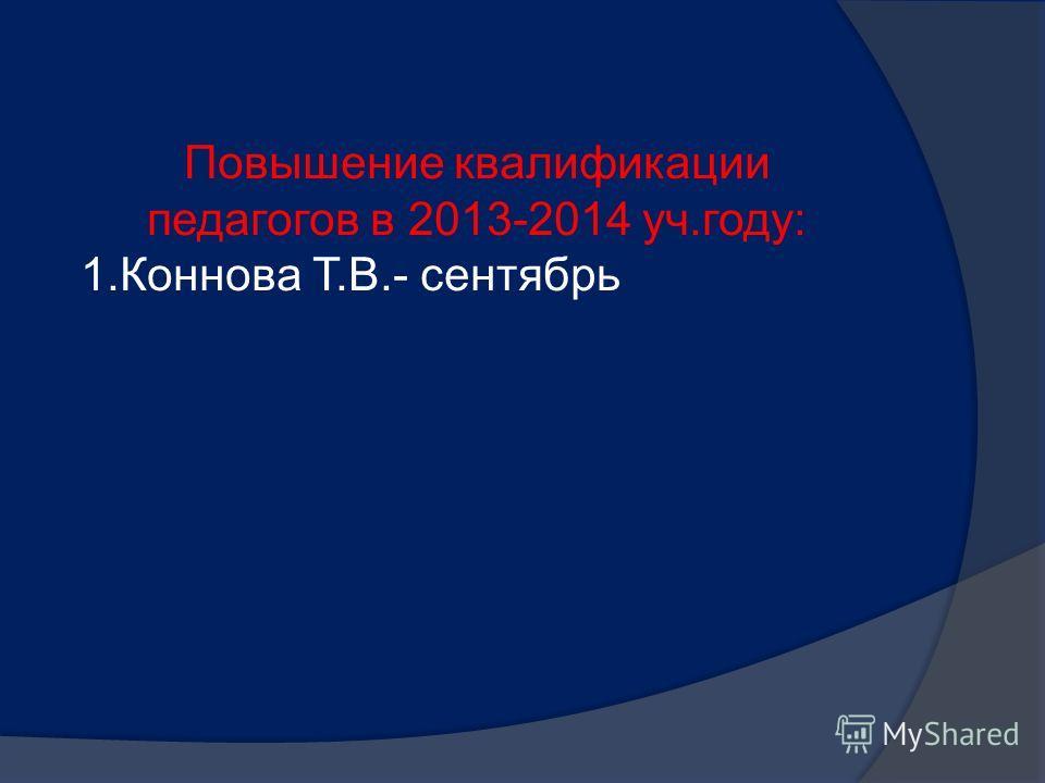 Повышение квалификации педагогов в 2013-2014 уч.году: 1.Коннова Т.В.- сентябрь