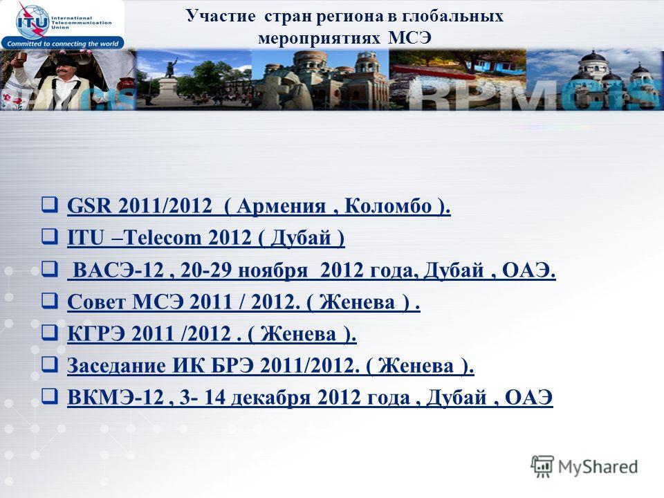 GSR 2011/2012 ( Армения, Коломбо ). ITU –Telecom 2012 ( Дубай ) ВАСЭ-12, 20-29 ноября 2012 года, Дубай, ОАЭ. Совет МСЭ 2011 / 2012. ( Женева ). КГРЭ 2011 /2012. ( Женева ). Заседание ИК БРЭ 2011/2012. ( Женева ). ВКМЭ-12, 3- 14 декабря 2012 года, Дуб