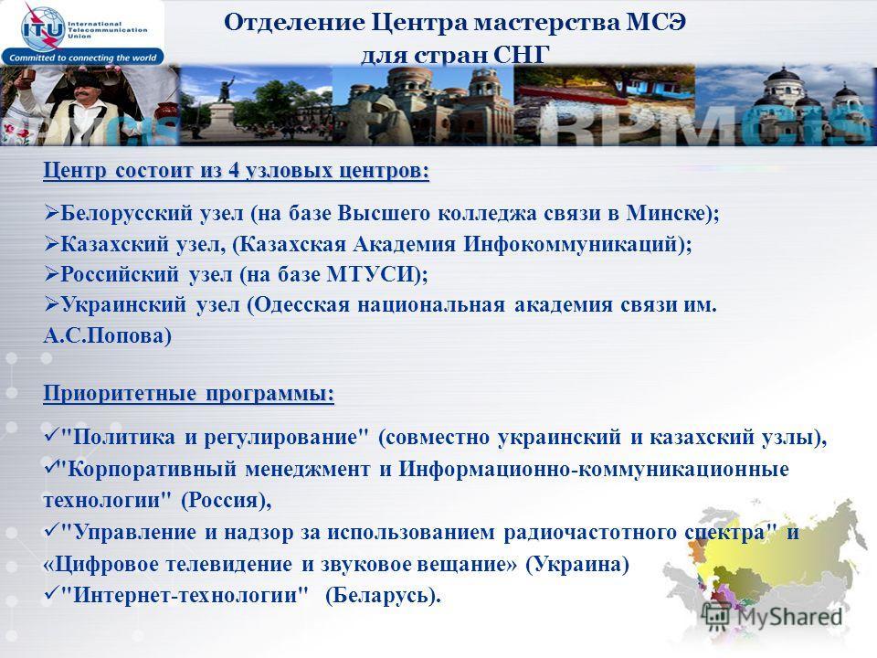 Отделение Центра мастерства МСЭ для стран СНГ Центр состоит из 4 узловых центров: Белорусский узел (на базе Высшего колледжа связи в Минске); Казахский узел, (Казахская Академия Инфокоммуникаций); Российский узел (на базе МТУСИ); Украинский узел (Оде