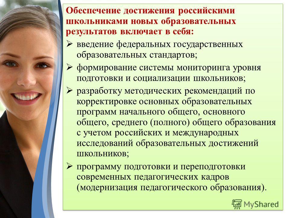 Обеспечение достижения российскими школьниками новых образовательных результатов включает в себя: введение федеральных государственных образовательных стандартов; формирование системы мониторинга уровня подготовки и социализации школьников; разработк