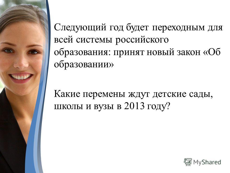 Следующий год будет переходным для всей системы российского образования: принят новый закон «Об образовании» Какие перемены ждут детские сады, школы и вузы в 2013 году?