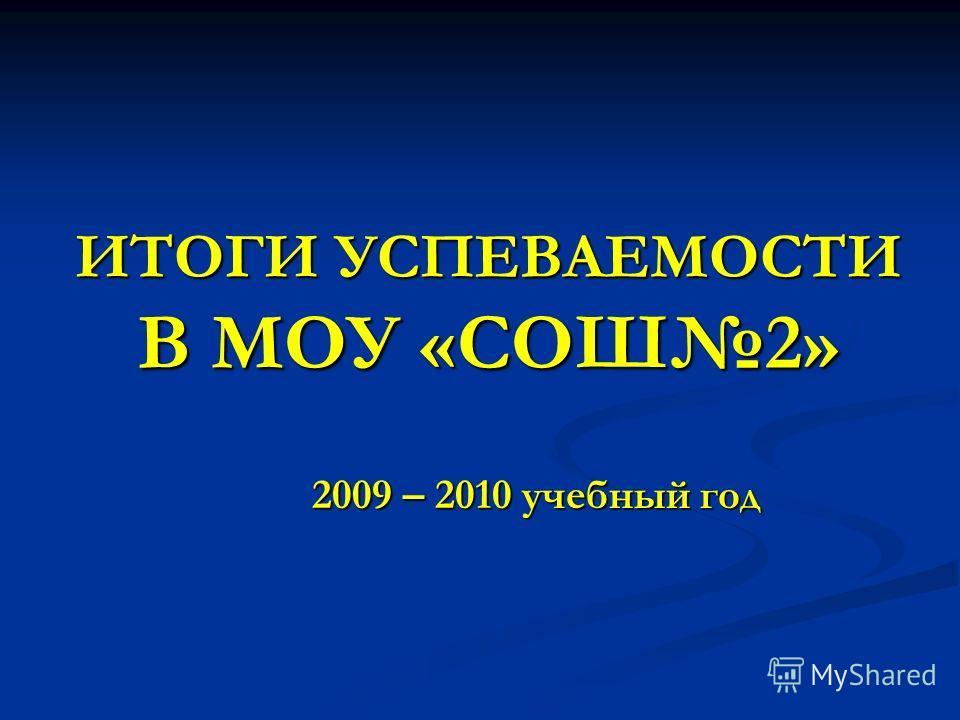 ИТОГИ УСПЕВАЕМОСТИ В МОУ «СОШ2» 2009 – 2010 учебный год