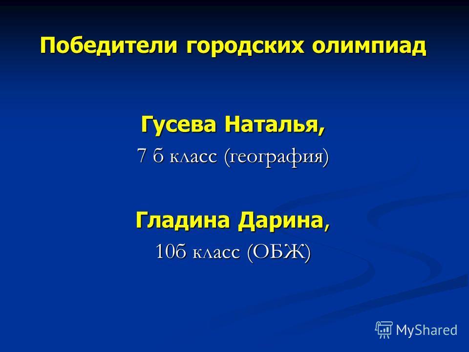 Победители городских олимпиад Гусева Наталья, 7 б класс (география) Гладина Дарина, 10б класс (ОБЖ)