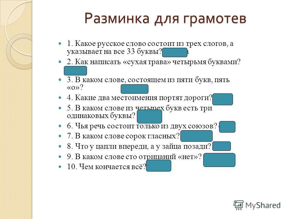 Разминка для грамотев 1. Какое русское слово состоит из трех слогов, а указывает на все 33 буквы? Азбука 2. Как написать «сухая трава» четырьмя буквами? сено 3. В каком слове, состоящем из пяти букв, пять «о»? о-пять 4. Какие два местоимения портят д