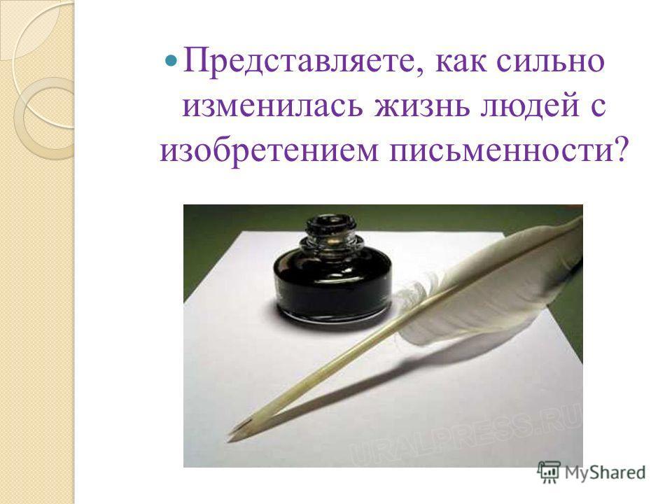 Представляете, как сильно изменилась жизнь людей с изобретением письменности?
