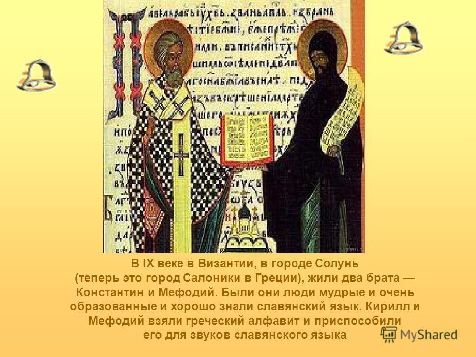 В IX веке в Византии, в городе Солунь (теперь это город Салоники в Греции), жили два брата Константин и Мефодий. Были они люди мудрые и очень образованные и хорошо знали славянский язык. Кирилл и Мефодий взяли греческий алфавит и приспособили его для