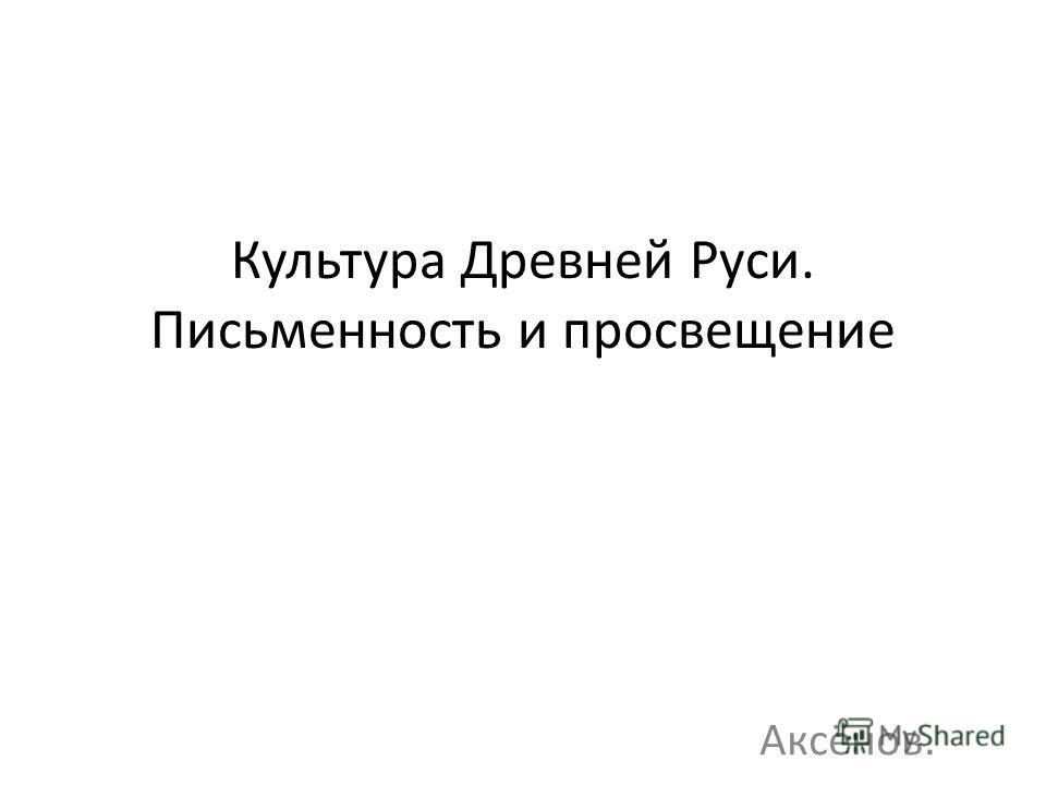 Культура Древней Руси. Письменность и просвещение Аксёнов.