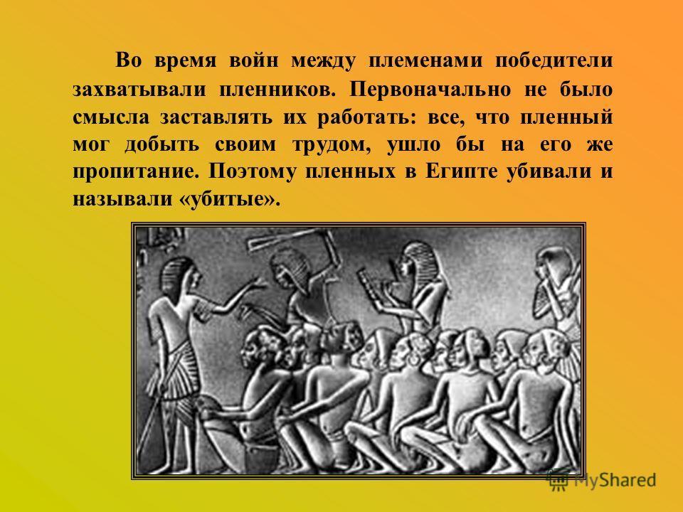 Во время войн между племенами победители захватывали пленников. Первоначально не было смысла заставлять их работать: все, что пленный мог добыть своим трудом, ушло бы на его же пропитание. Поэтому пленных в Египте убивали и называли «убитые».