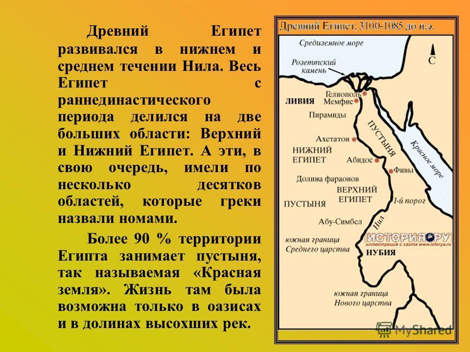 Древний Египет развивался в нижнем и среднем течении Нила. Весь Египет с раннединастического периода делился на две больших области: Верхний и Нижний Египет. А эти, в свою очередь, имели по несколько десятков областей, которые греки назвали номами. Б