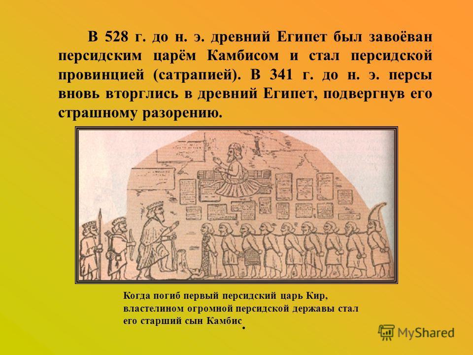 В 528 г. до н. э. древний Египет был завоёван персидским царём Камбисом и стал персидской провинцией (сатрапией). В 341 г. до н. э. персы вновь вторглись в древний Египет, подвергнув его страшному разорению. Когда погиб первый персидский царь Кир, вл