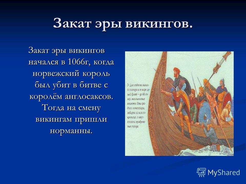 Закат эры викингов. Закат эры викингов начался в 1066г, когда норвежский король был убит в битве с королём англосаксов. Тогда на смену викингам пришли норманны.