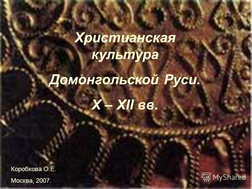 Христианская культура Домонгольской Руси. X – XII вв. Коробкова О.Е. Москва, 2007.