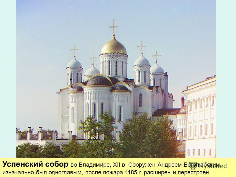 Успенский собор во Владимире, XII в. Сооружен Андреем Боголюбским, изначально был одноглавым, после пожара 1185 г. расширен и перестроен.