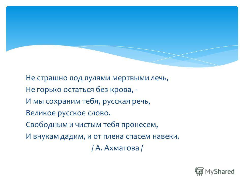 Не страшно под пулями мертвыми лечь, Не горько остаться без крова, - И мы сохраним тебя, русская речь, Великое русское слово. Свободным и чистым тебя пронесем, И внукам дадим, и от плена спасем навеки. / А. Ахматова /
