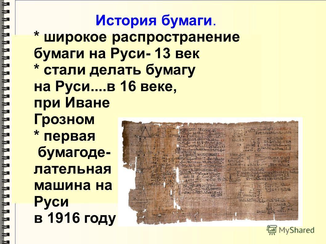 История бумаги. * широкое распространение бумаги на Руси- 13 век * стали делать бумагу на Руси....в 16 веке, при Иване Грозном * первая бумагоде- лательная машина на Руси в 1916 году