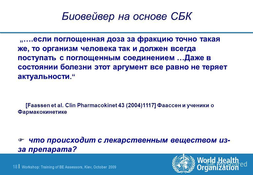 Workshop: Training of BE Assessors, Kiev, October 2009 18 | Биовейвер на основе СБК ….если поглощенная доза за фракцию точно такая же, то организм человека так и должен всегда поступать с поглощенным соединением …Даже в состоянии болезни этот аргумен