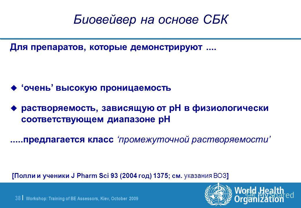 Workshop: Training of BE Assessors, Kiev, October 2009 38 | Биовейвер на основе СБК Для препаратов, которые демонстрируют.... очень высокую проницаемость растворяемость, зависящую от pH в физиологически соответствующем диапазоне pH.....предлагается к