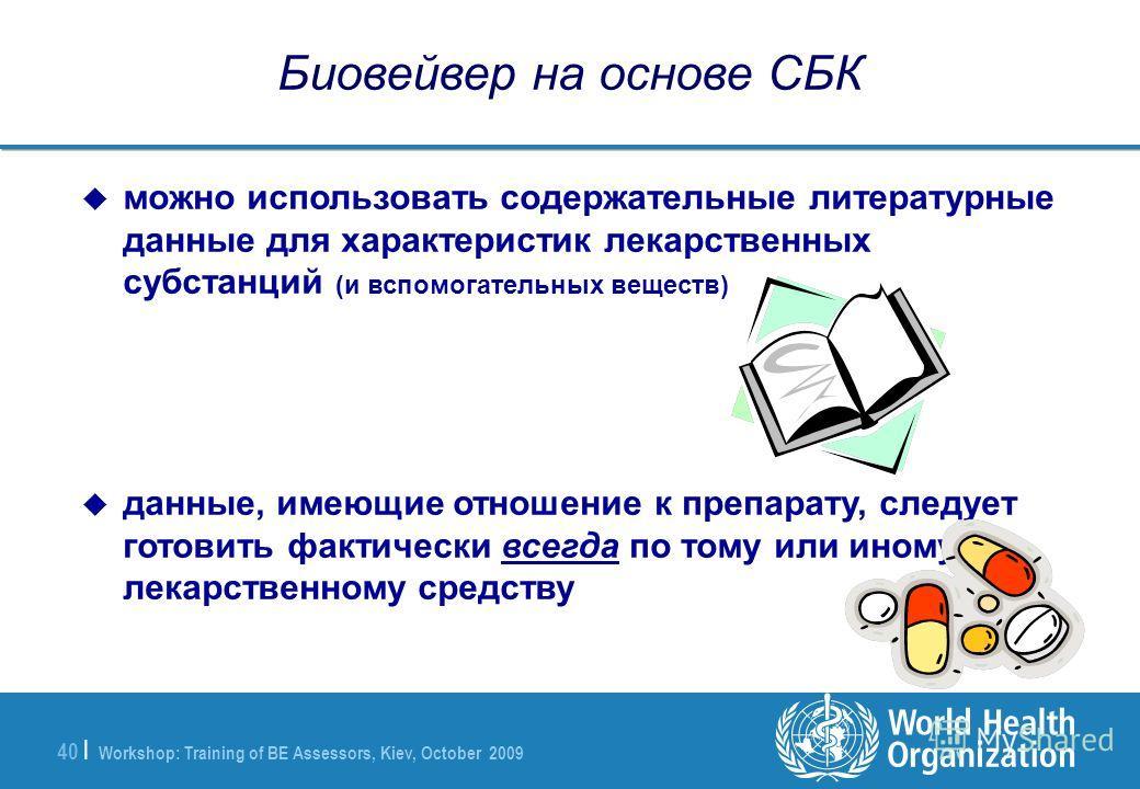 Workshop: Training of BE Assessors, Kiev, October 2009 40 | Биовейвер на основе СБК можно использовать содержательные литературные данные для характеристик лекарственных субстанций (и вспомогательных веществ) данные, имеющие отношение к препарату, сл