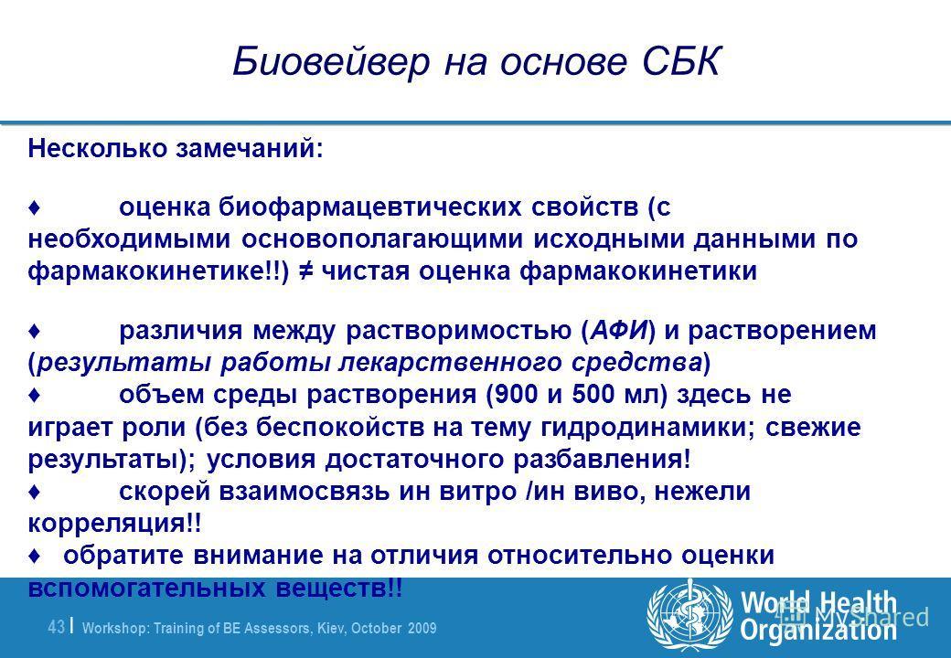 Workshop: Training of BE Assessors, Kiev, October 2009 43 | Биовейвер на основе СБК Несколько замечаний: оценка биофармацевтических свойств (с необходимыми основополагающими исходными данными по фармакокинетике!!) чистая оценка фармакокинетики различ