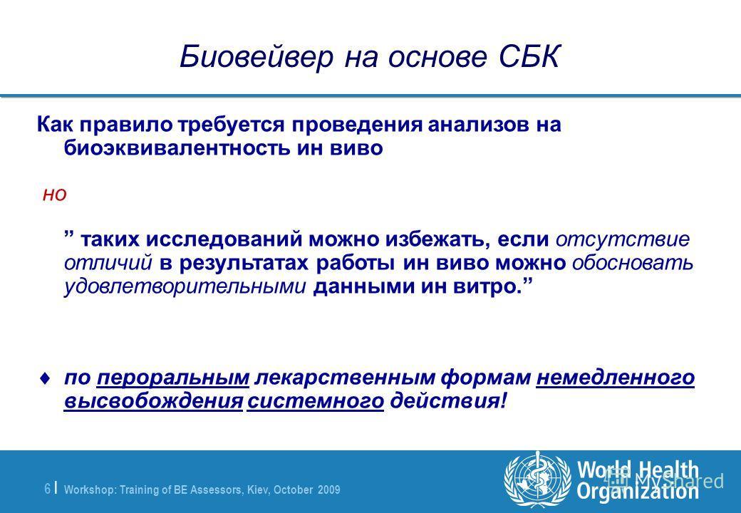 Workshop: Training of BE Assessors, Kiev, October 2009 6 |6 | Биовейвер на основе СБК Как правило требуется проведения анализов на биоэквивалентность ин виво но таких исследований можно избежать, если отсутствие отличий в результатах работы ин виво м