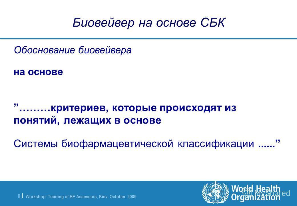 Workshop: Training of BE Assessors, Kiev, October 2009 8 |8 | Биовейвер на основе СБК Обоснование биовейвера на основе ………критериев, которые происходят из понятий, лежащих в основе Системы биофармацевтической классификации......