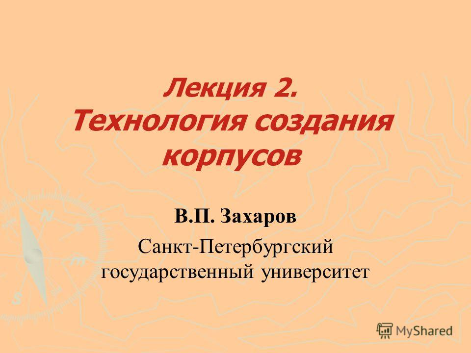 Лекция 2. Технология создания корпусов В.П. Захаров Санкт-Петербургский государственный университет