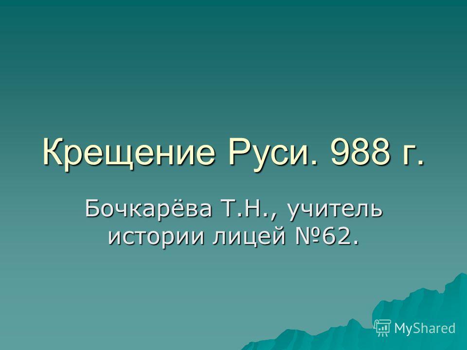 Крещение Руси. 988 г. Бочкарёва Т.Н., учитель истории лицей 62.