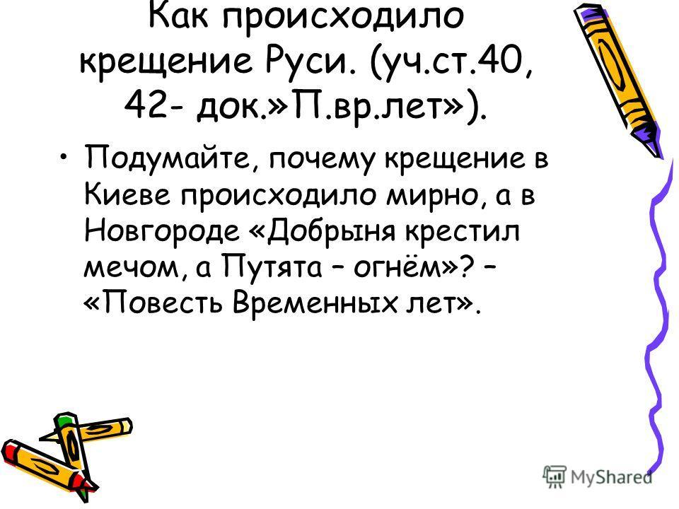 Как происходило крещение Руси. (уч.ст.40, 42- док.»П.вр.лет»). Подумайте, почему крещение в Киеве происходило мирно, а в Новгороде «Добрыня крестил мечом, а Путята – огнём»? – «Повесть Временных лет».