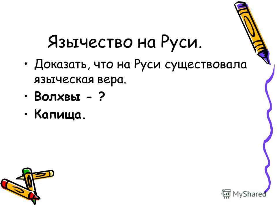 Язычество на Руси. Доказать, что на Руси существовала языческая вера. Волхвы - ? Капища.