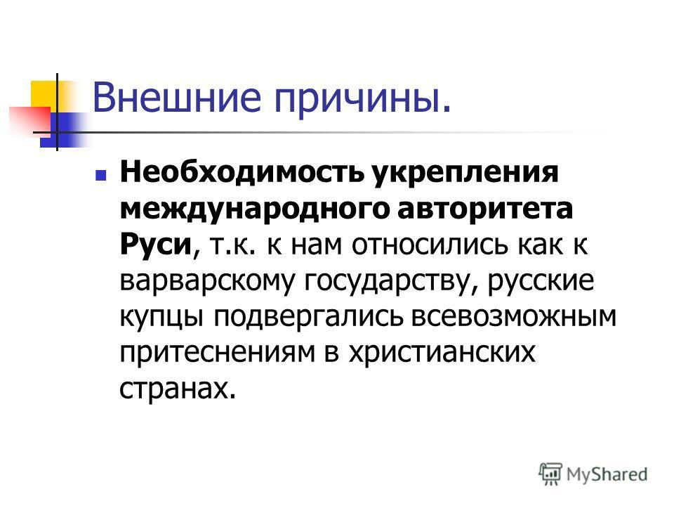 Внешние причины. Необходимость укрепления международного авторитета Руси, т.к. к нам относились как к варварскому государству, русские купцы подвергались всевозможным притеснениям в христианских странах.