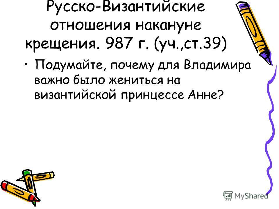 Русско-Византийские отношения накануне крещения. 987 г. (уч.,ст.39) Подумайте, почему для Владимира важно было жениться на византийской принцессе Анне?