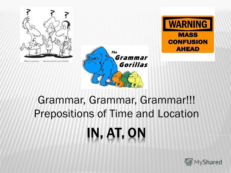 Grammar, Grammar, Grammar!!! Prepositions of Time and Location