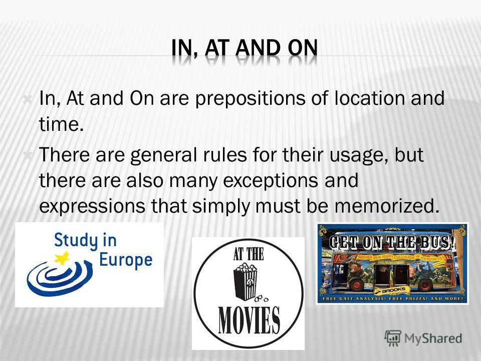 In, At and On are prepositions of location and time. There are general rules for their usage, but there are also many exceptions and expressions that simply must be memorized.