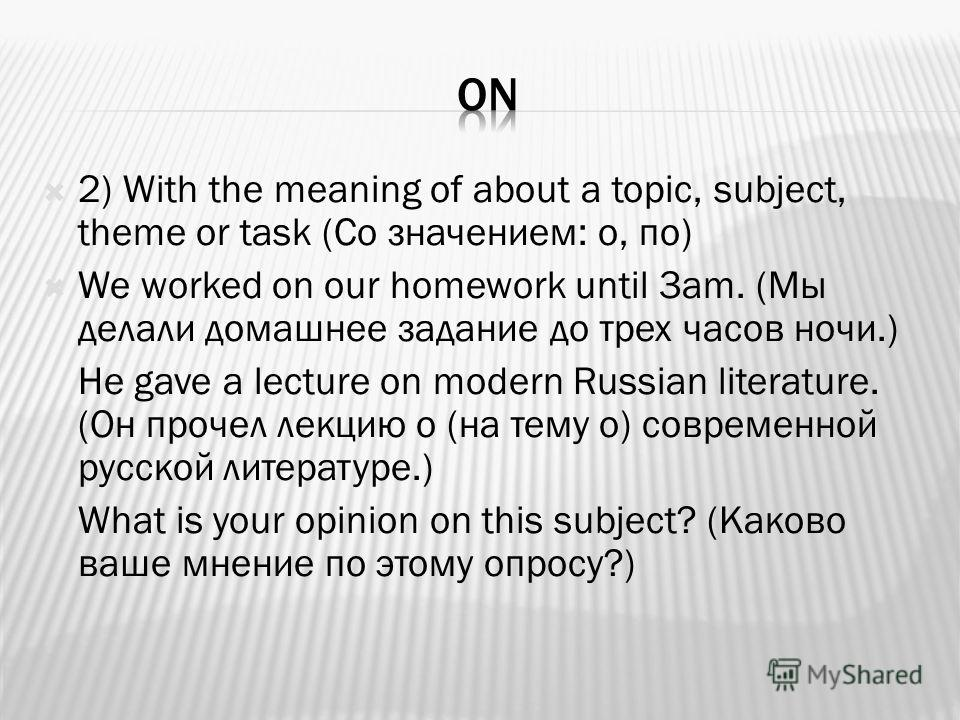 2) With the meaning of about a topic, subject, theme or task (Со значением: о, по) We worked on our homework until 3am. (Мы делали домашнее задание до трех часов ночи.) He gave a lecture on modern Russian literature. (Он прочел лекцию о (на тему о) с