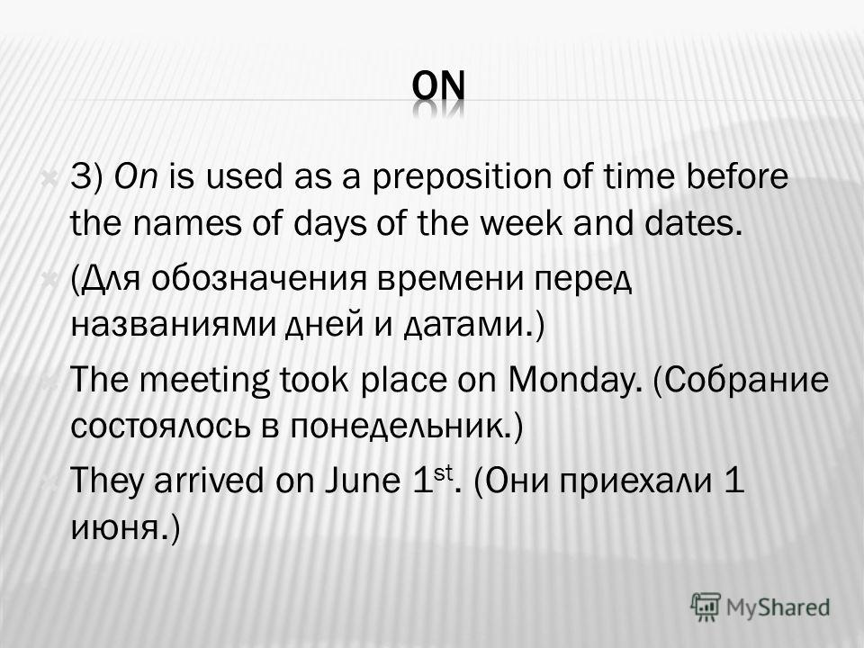 3) On is used as a preposition of time before the names of days of the week and dates. (Для обозначения времени перед названиями дней и датами.) The meeting took place on Monday. (Собрание состоялось в понедельник.) They arrived on June 1 st. (Они пр