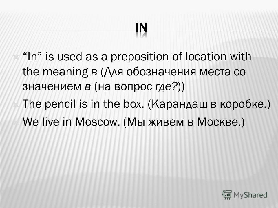 In is used as a preposition of location with the meaning в (Для обозначения места со значением в (на вопрос где?)) The pencil is in the box. (Карандаш в коробке.) We live in Moscow. (Мы живем в Москве.)