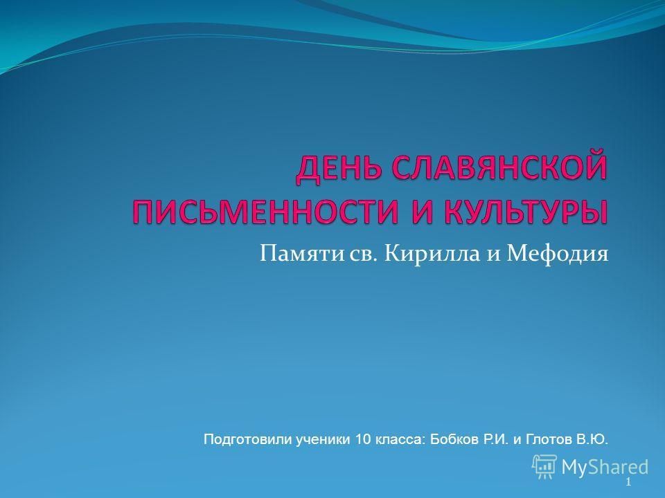 Памяти св. Кирилла и Мефодия Подготовили ученики 10 класса: Бобков Р.И. и Глотов В.Ю. 1
