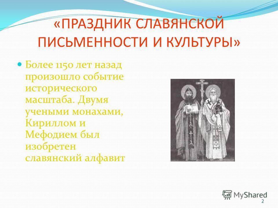 «ПРАЗДНИК СЛАВЯНСКОЙ ПИСЬМЕННОСТИ И КУЛЬТУРЫ» Более 1150 лет назад произошло событие исторического масштаба. Двумя учеными монахами, Кириллом и Мефодием был изобретен славянский алфавит. 2