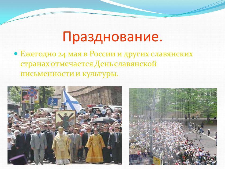 Празднование. Ежегодно 24 мая в России и других славянских странах отмечается День славянской письменности и культуры. 25.11.20133