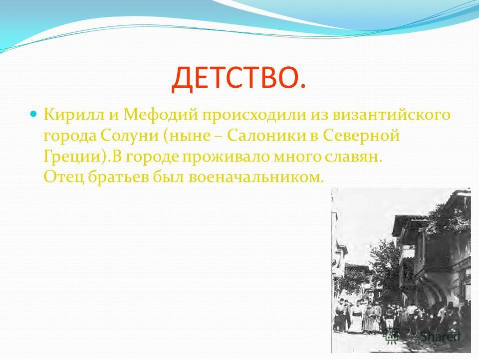 ДЕТСТВО. Кирилл и Мефодий происходили из византийского города Солуни (ныне – Салоники в Северной Греции).В городе проживало много славян. Отец братьев был военачальником. 4