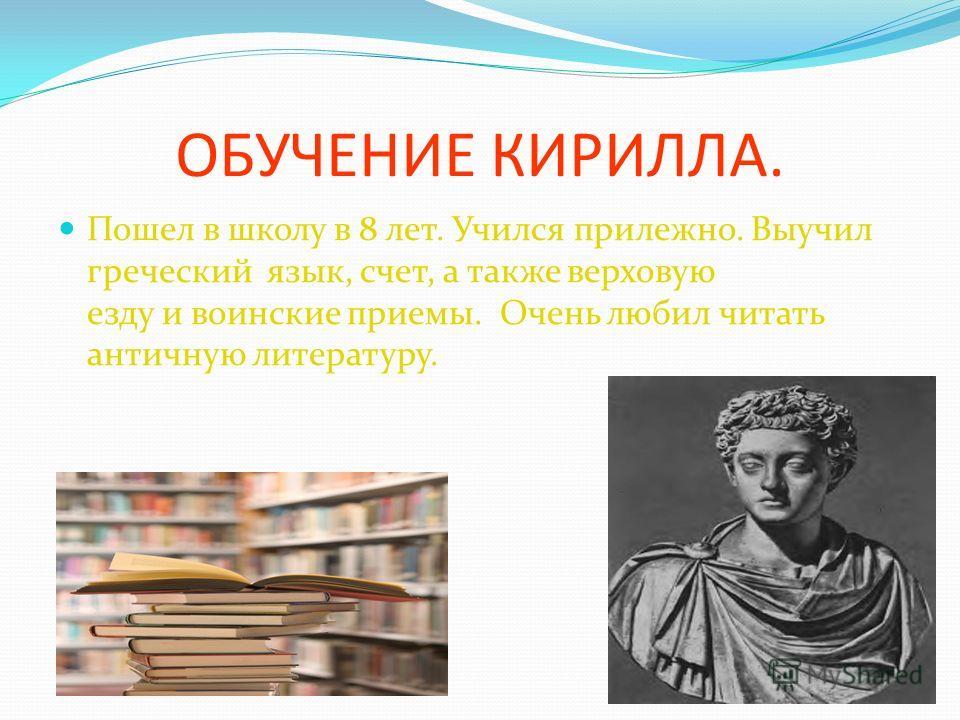 ОБУЧЕНИЕ КИРИЛЛА. Пошел в школу в 8 лет. Учился прилежно. Выучил греческий язык, счет, а также верховую езду и воинские приемы. Очень любил читать античную литературу. 5