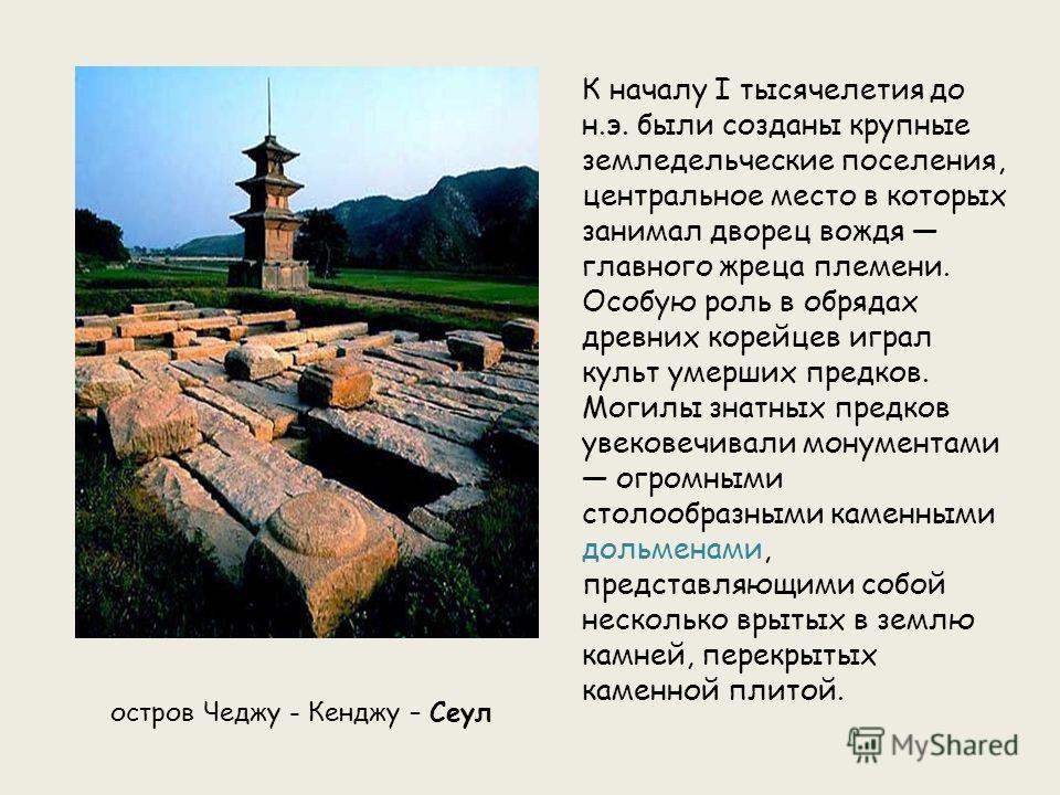 К началу I тысячелетия до н.э. были созданы крупные земледельческие поселения, центральное место в которых занимал дворец вождя главного жреца племени. Особую роль в обрядах древних корейцев играл культ умерших предков. Могилы знатных предков увекове