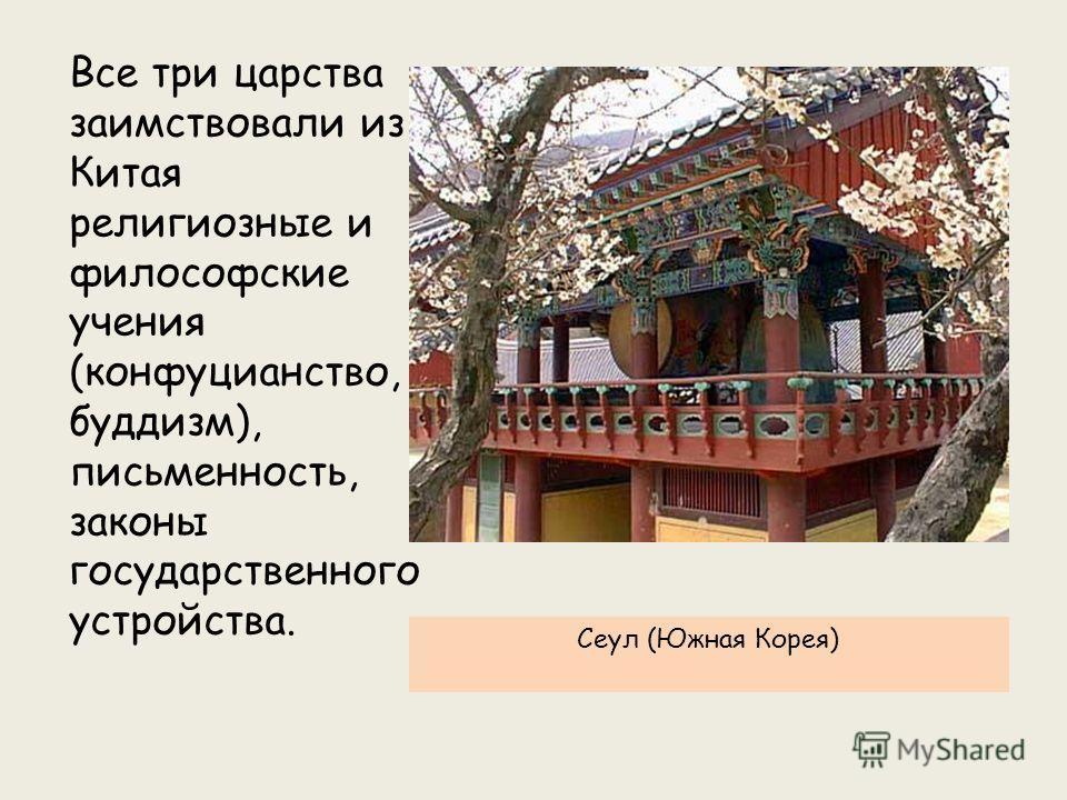Все три царства заимствовали из Китая религиозные и философские учения (конфуцианство, буддизм), письменность, законы государственного устройства. Сеул (Южная Корея)