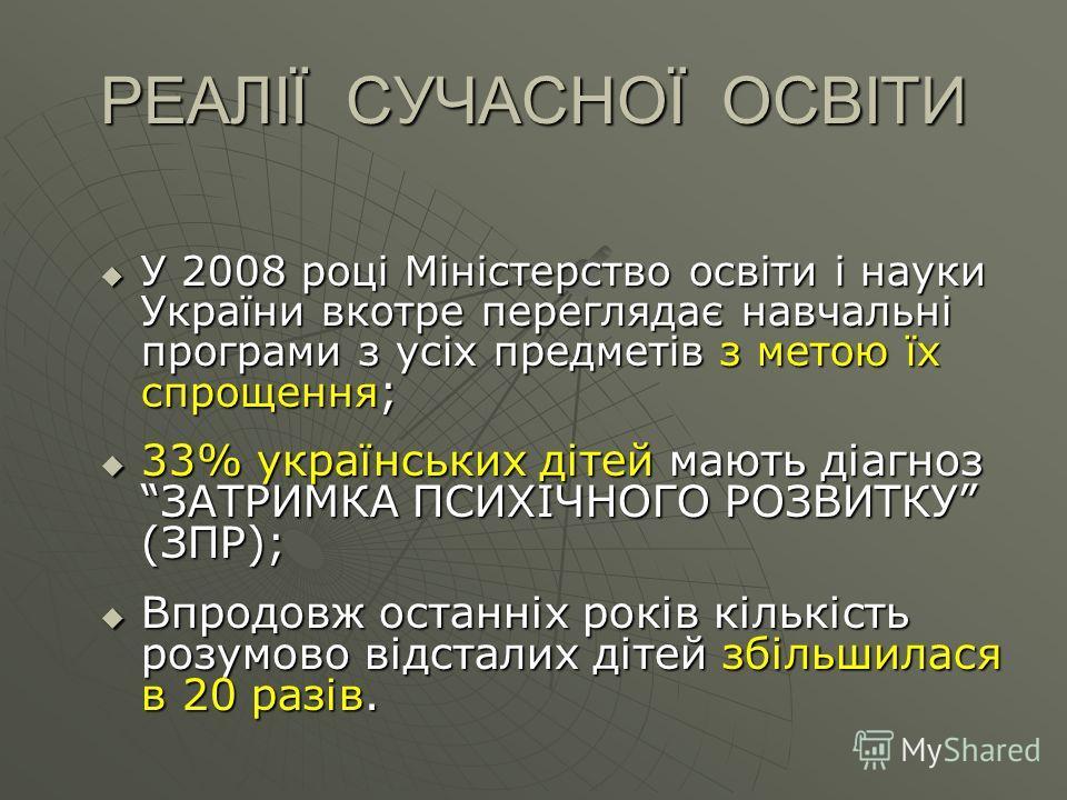 РЕАЛІЇ СУЧАСНОЇ ОСВІТИ У 2008 році Міністерство освіти і науки України вкотре переглядає навчальні програми з усіх предметів з метою їх спрощення ; У 2008 році Міністерство освіти і науки України вкотре переглядає навчальні програми з усіх предметів