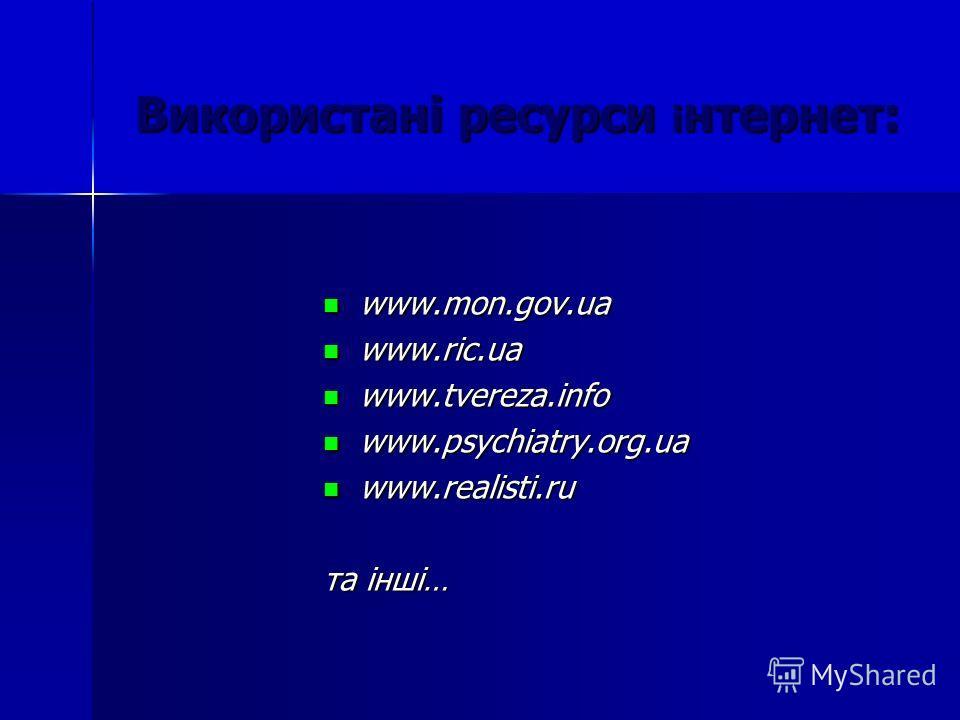 Використані ресурси і нтернет: www.mon.gov.ua www.mon.gov.ua www.ric.ua www.ric.ua www.tvereza.info www.tvereza.info www.psychiatry.org.ua www.psychiatry.org.ua www.realisti.ru www.realisti.ru та інші…