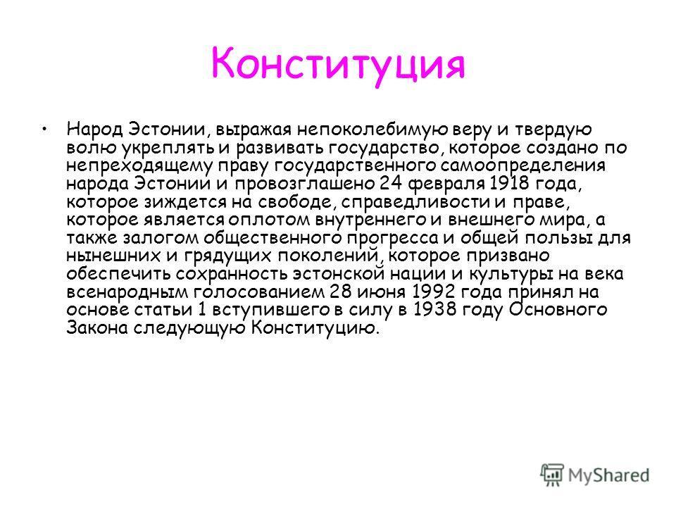 Конституция Народ Эстонии, выражая непоколебимую веру и твердую волю укреплять и развивать государство, которое создано по непреходящему праву государственного самоопределения народа Эстонии и провозглашено 24 февраля 1918 года, которое зиждется на с
