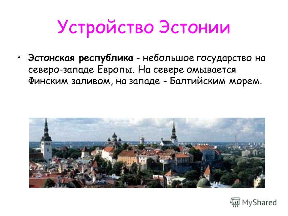 Устройство Эстонии Эстонская республика - небольшое государство на северо-западе Европы. На севере омывается Финским заливом, на западе - Балтийским морем.