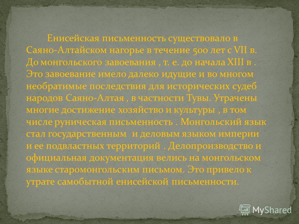 Енисейская письменность существовало в Саяно-Алтайском нагорье в течение 500 лет с VII в. До монгольского завоевания, т. е. до начала XIII в. Это завоевание имело далеко идущие и во многом необратимые последствия для исторических судеб народов Саяно-