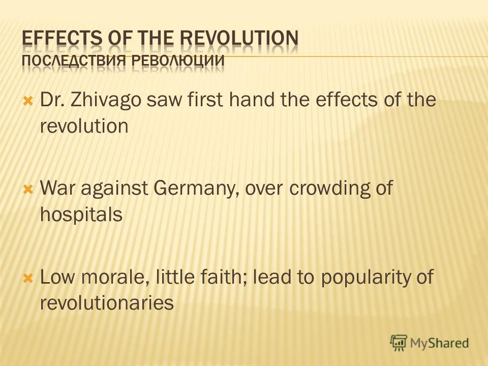 Dr. Zhivago saw first hand the effects of the revolution War against Germany, over crowding of hospitals Low morale, little faith; lead to popularity of revolutionaries