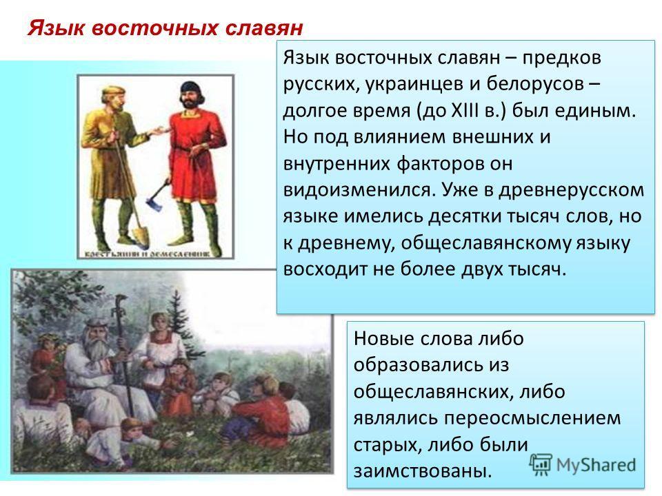 Язык восточных славян Язык восточных славян – предков русских, украинцев и белорусов – долгое время (до XIII в.) был единым. Но под влиянием внешних и внутренних факторов он видоизменился. Уже в древнерусском языке имелись десятки тысяч слов, но к др